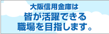 大阪信用金庫は皆が活躍できる職場を目指します。